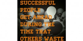 Successful People Get Ahead During The Time That Others Waste
