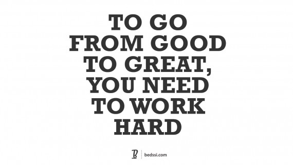 To Go From Good To Great You Need To Work Hard.