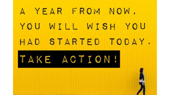 A Year From Now, You Will Wish You Had Started Today. TAKE ACTION. NOW!