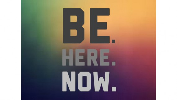 Be. Here. Now. Live the present moment.