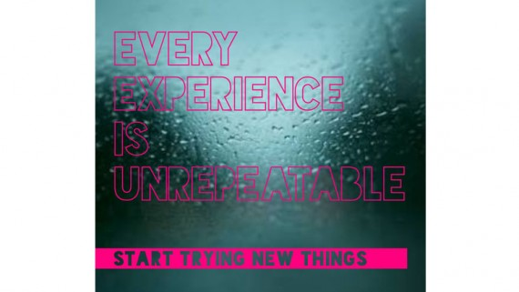 Every Experience Is Unrepeatable. Start Trying New Things.
