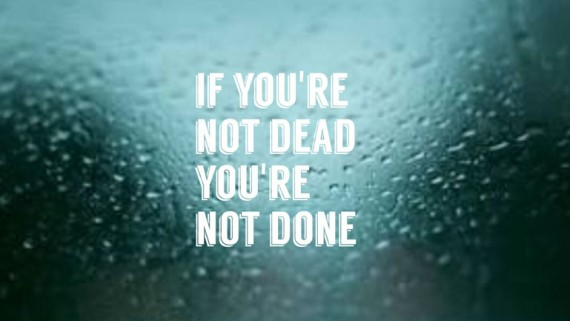 If You're Not Dead You're Not Done.
