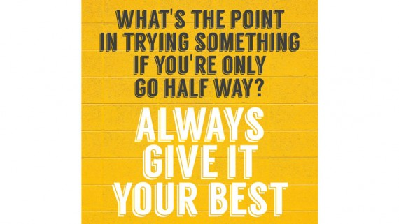 What's the point in trying something if you're only going half way? Always Give Your Best.