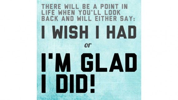 There will be a point with your life when you'll look back and will either say: I wish I had or I'M GLAD I DID!