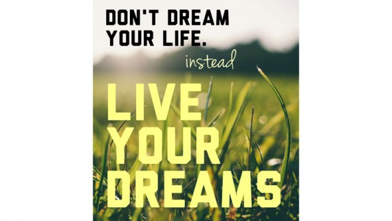 Don't Dream Your Life. Instead Live Your Dreams.
