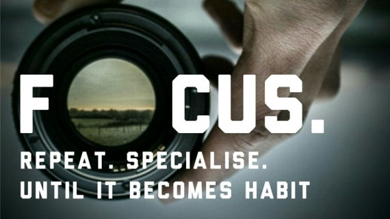 Focus. Repeat. Specialise, Until It Becomes A Habit